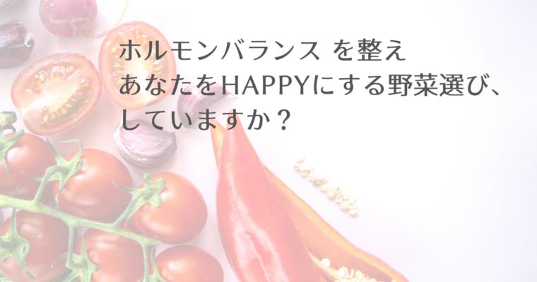 ホルモンバランス を整え<br>あなたをHAPPYにする野菜選び、していますか?