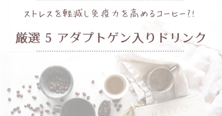 ストレスを軽減し免疫力を高めるコーヒー?!<br>厳選 5  アダプトゲン入りドリンク